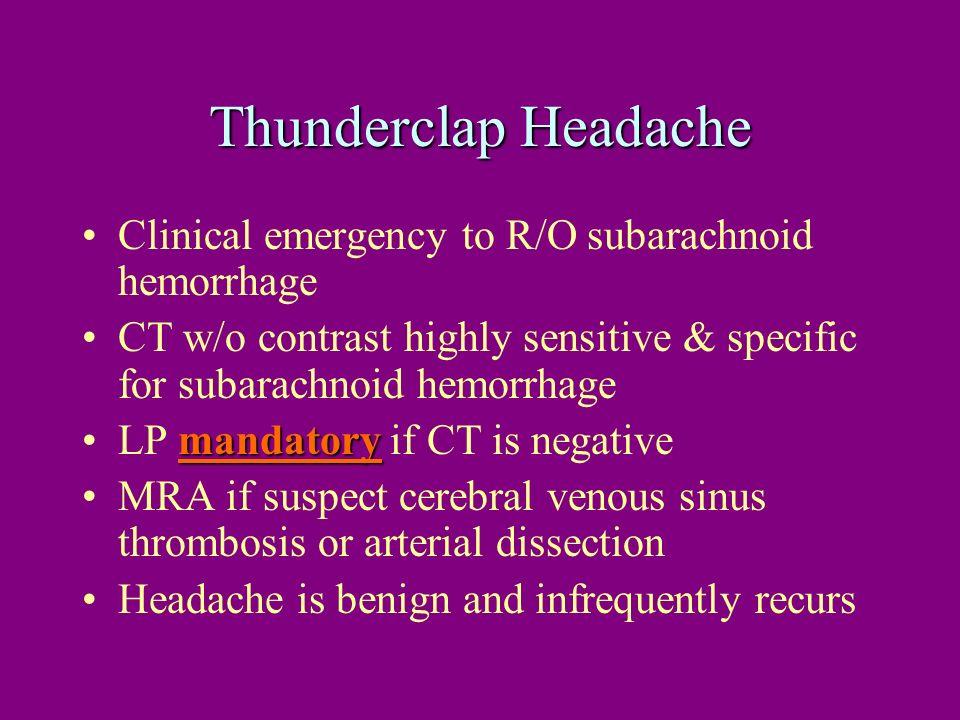 Thunderclap Headache Clinical emergency to R/O subarachnoid hemorrhage CT w/o contrast highly sensitive & specific for subarachnoid hemorrhage mandato