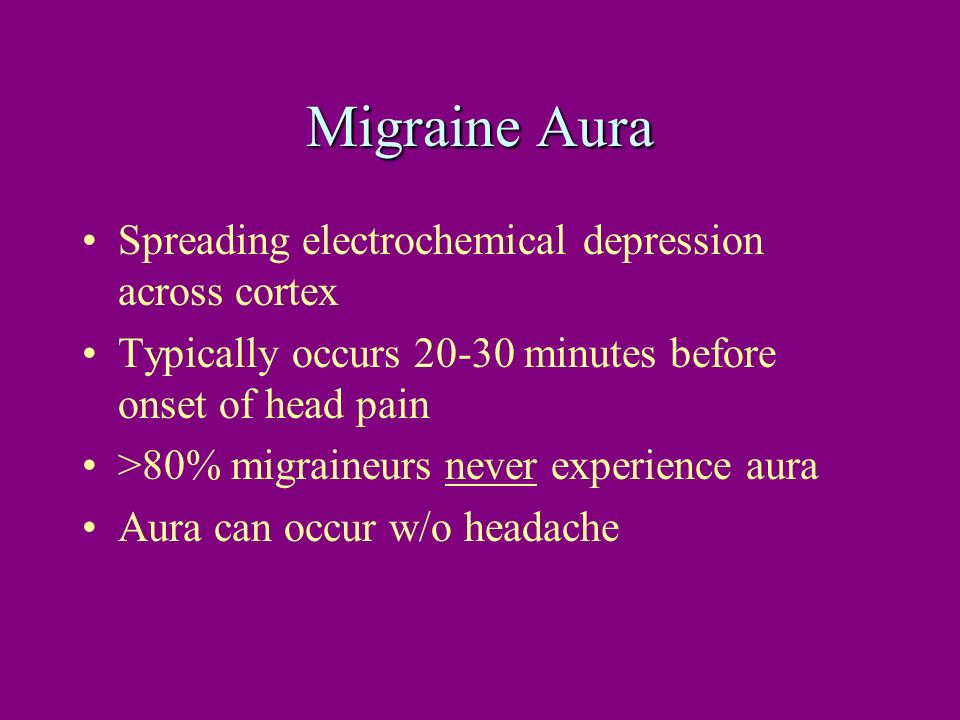 Migraine Aura Spreading electrochemical depression across cortex Typically occurs 20-30 minutes before onset of head pain >80% migraineurs never exper