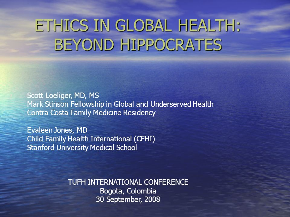 ETHICS IN GLOBAL HEALTH: BEYOND HIPPOCRATES Scott Loeliger, MD, MS Mark Stinson Fellowship in Global and Underserved Health Contra Costa Family Medici