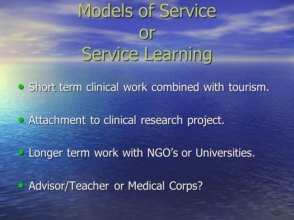 Models of Service or Service Learning Short term clinical work combined with tourism. Short term clinical work combined with tourism. Attachment to cl