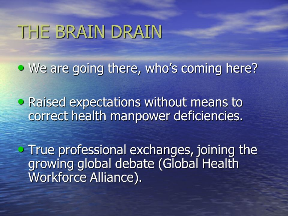 THE BRAIN DRAIN We are going there, whos coming here? We are going there, whos coming here? Raised expectations without means to correct health manpow