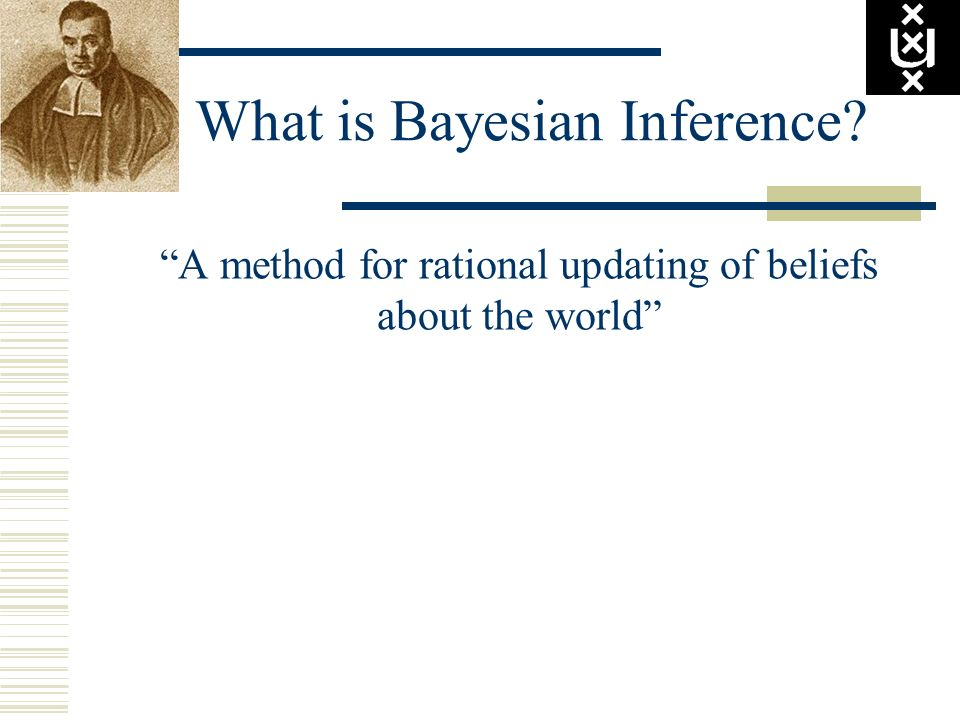 What is Bayesian Inference? A method for rational updating of beliefs about the world