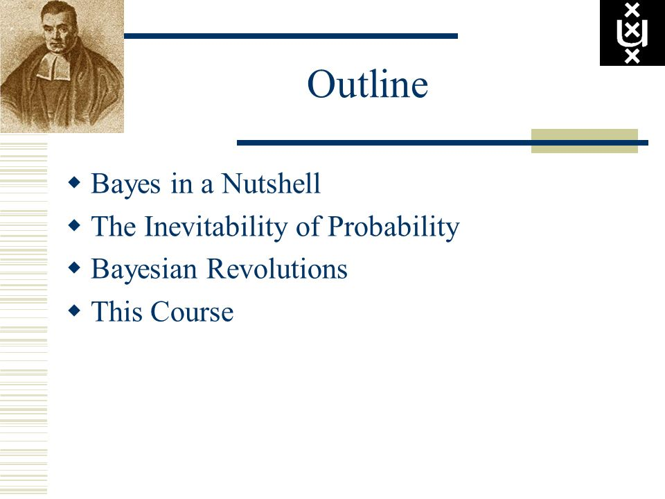 Outline Bayes in a Nutshell The Inevitability of Probability Bayesian Revolutions This Course