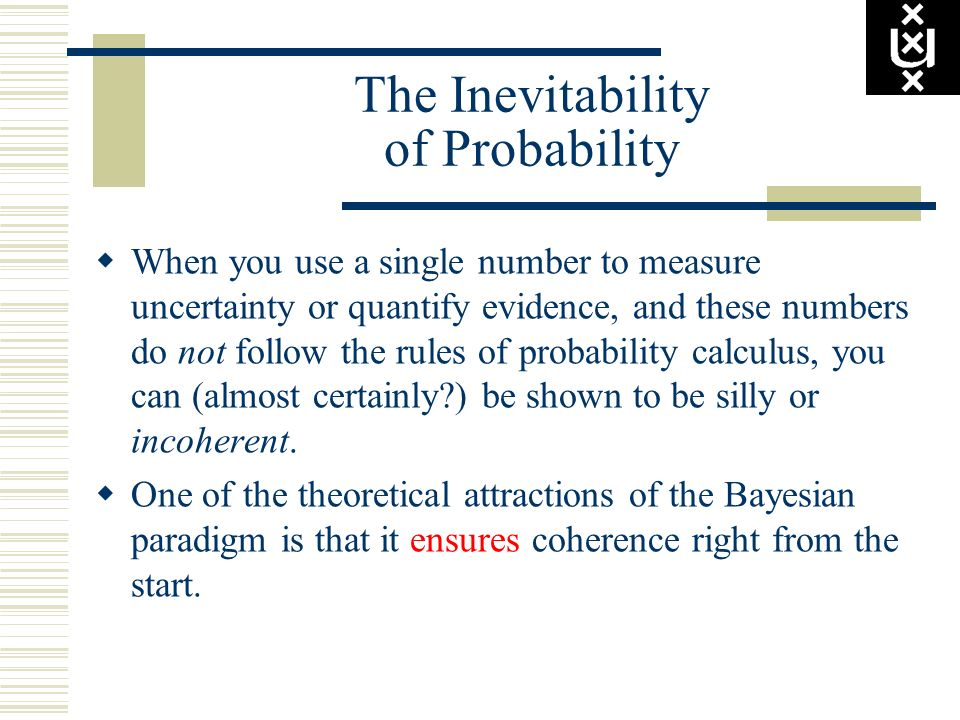 The Inevitability of Probability When you use a single number to measure uncertainty or quantify evidence, and these numbers do not follow the rules o