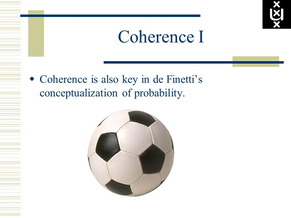 Coherence I Coherence is also key in de Finettis conceptualization of probability.