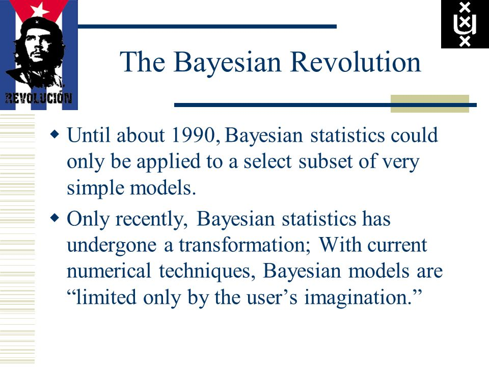The Bayesian Revolution Until about 1990, Bayesian statistics could only be applied to a select subset of very simple models. Only recently, Bayesian