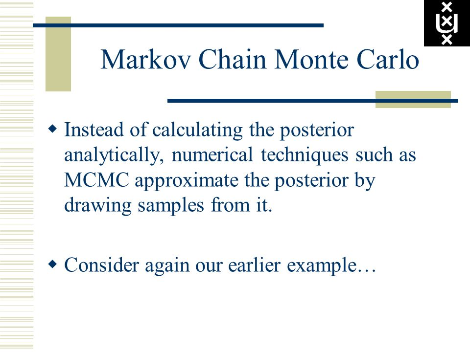 Markov Chain Monte Carlo Instead of calculating the posterior analytically, numerical techniques such as MCMC approximate the posterior by drawing sam