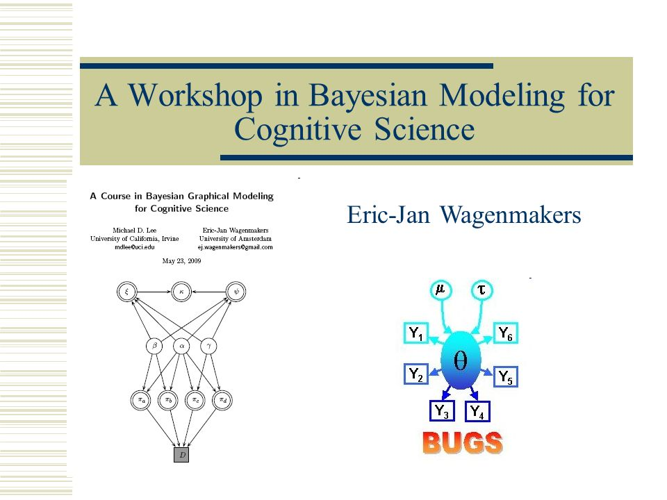 A Workshop in Bayesian Modeling for Cognitive Science Eric-Jan Wagenmakers
