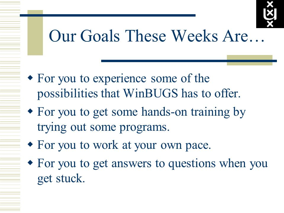 Our Goals These Weeks Are… For you to experience some of the possibilities that WinBUGS has to offer. For you to get some hands-on training by trying