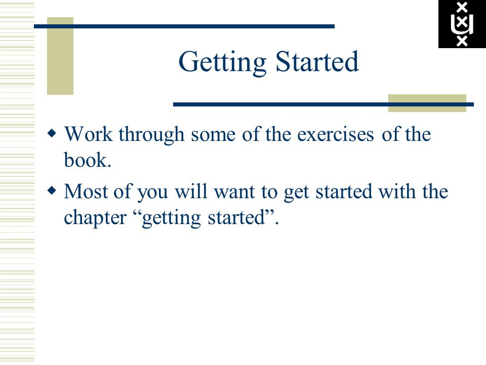 Getting Started Work through some of the exercises of the book. Most of you will want to get started with the chapter getting started.