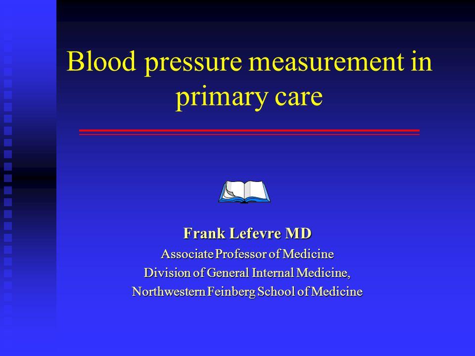 Blood pressure measurement in primary care Frank Lefevre MD Associate Professor of Medicine Division of General Internal Medicine, Northwestern Feinbe