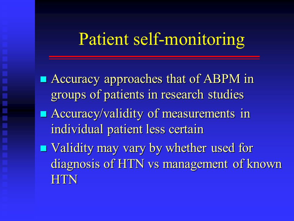 Patient self-monitoring Accuracy approaches that of ABPM in groups of patients in research studies Accuracy approaches that of ABPM in groups of patie