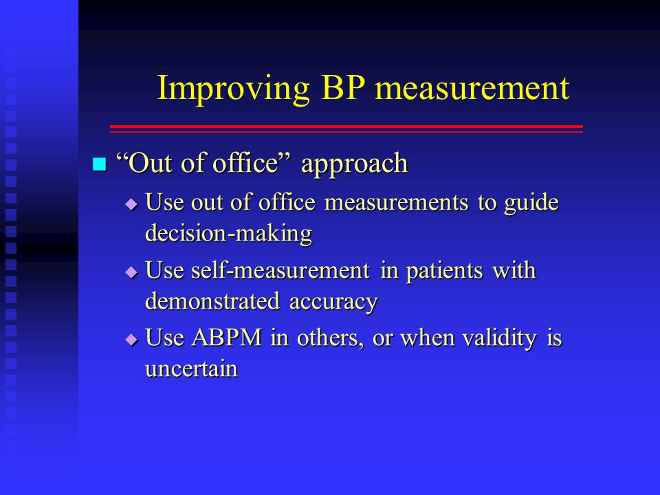 Improving BP measurement Out of office approach Out of office approach Use out of office measurements to guide decision-making Use out of office measu