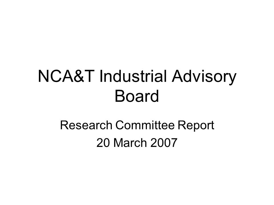 NCA&T Industrial Advisory Board Research Committee Report 20 March 2007