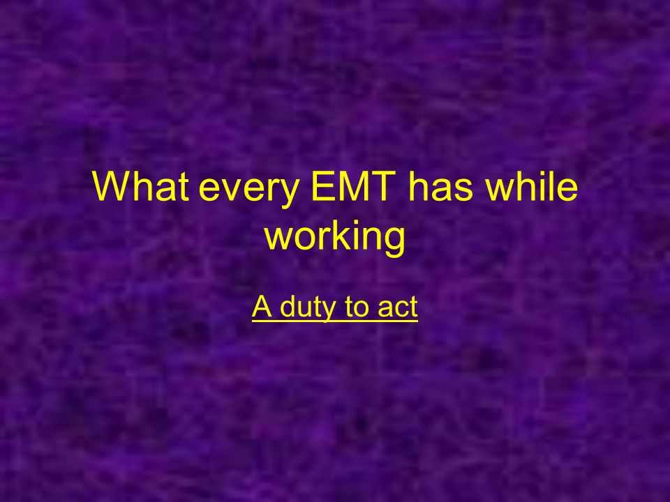What every EMT has while working A duty to act