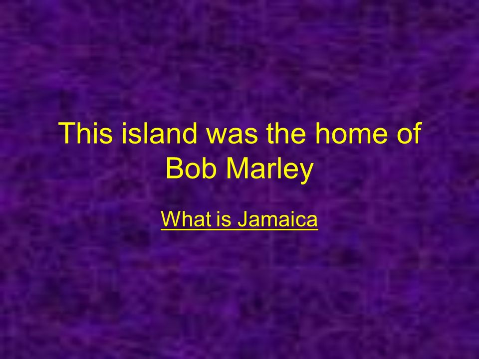 This island was the home of Bob Marley What is Jamaica