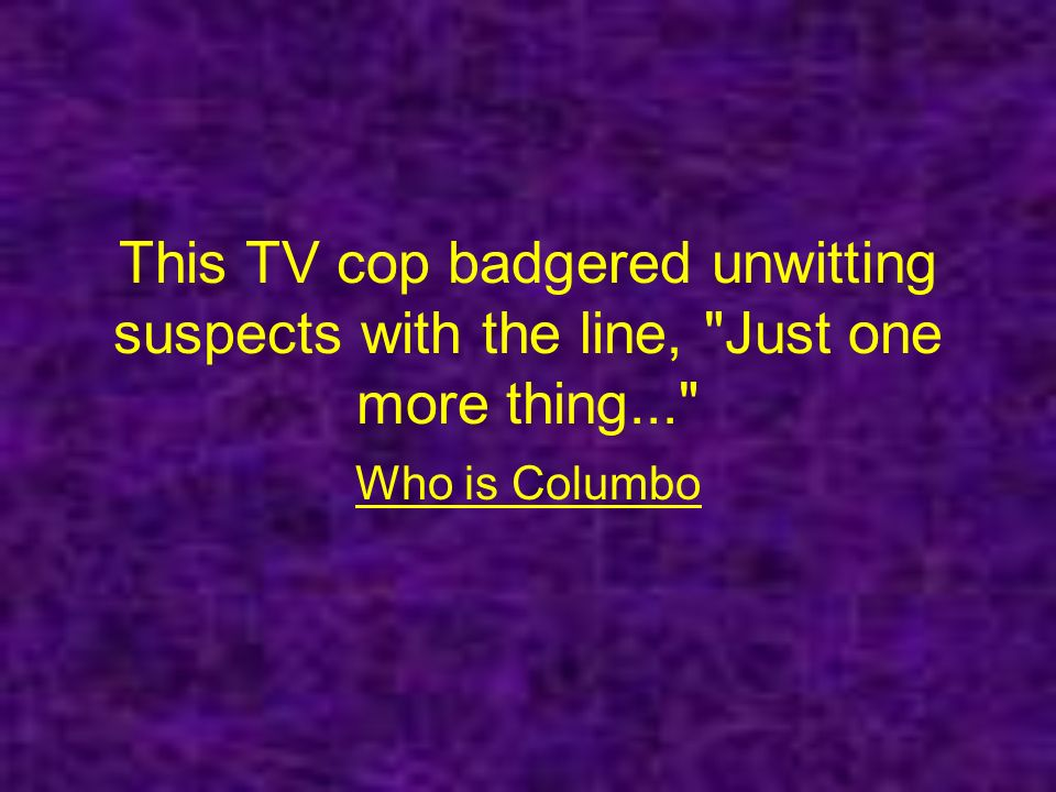 This TV cop badgered unwitting suspects with the line, Just one more thing... Who is Columbo