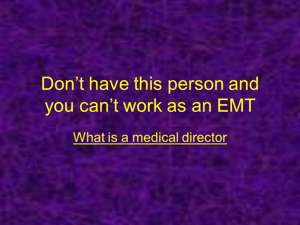 Dont have this person and you cant work as an EMT What is a medical director