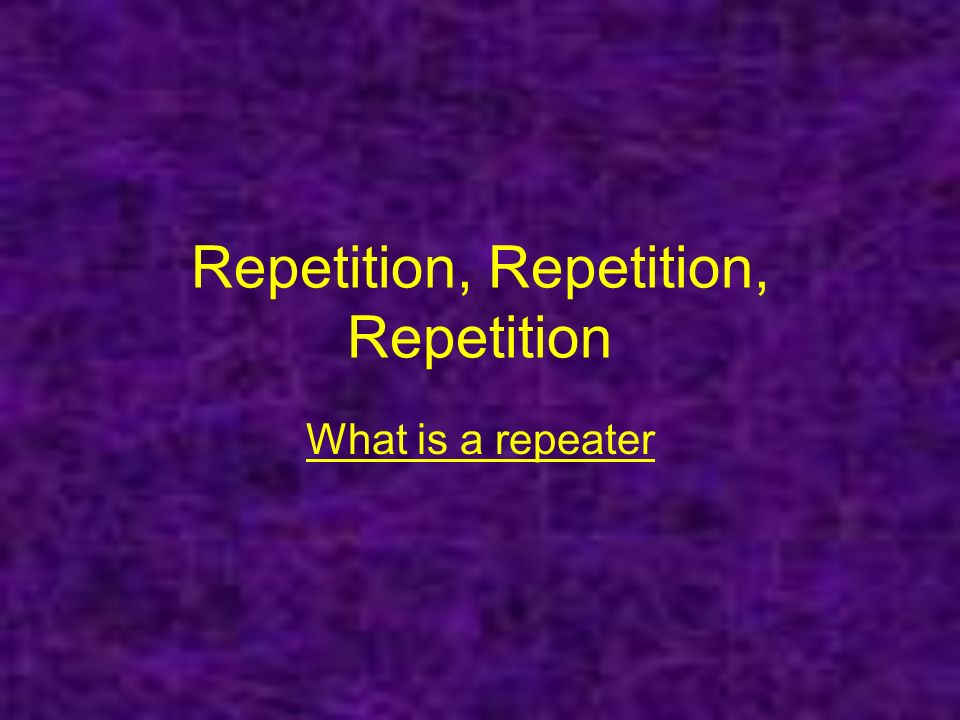 Repetition, Repetition, Repetition What is a repeater