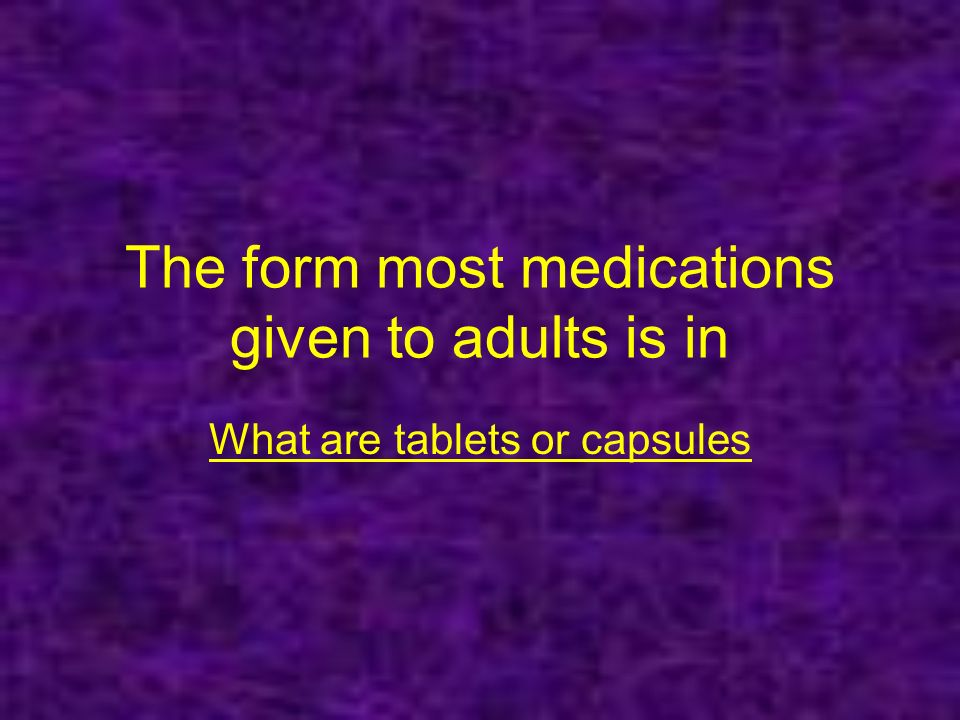 The form most medications given to adults is in What are tablets or capsules