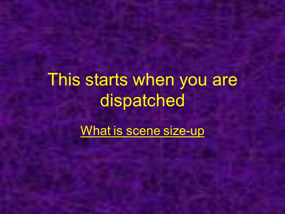 This starts when you are dispatched What is scene size-up