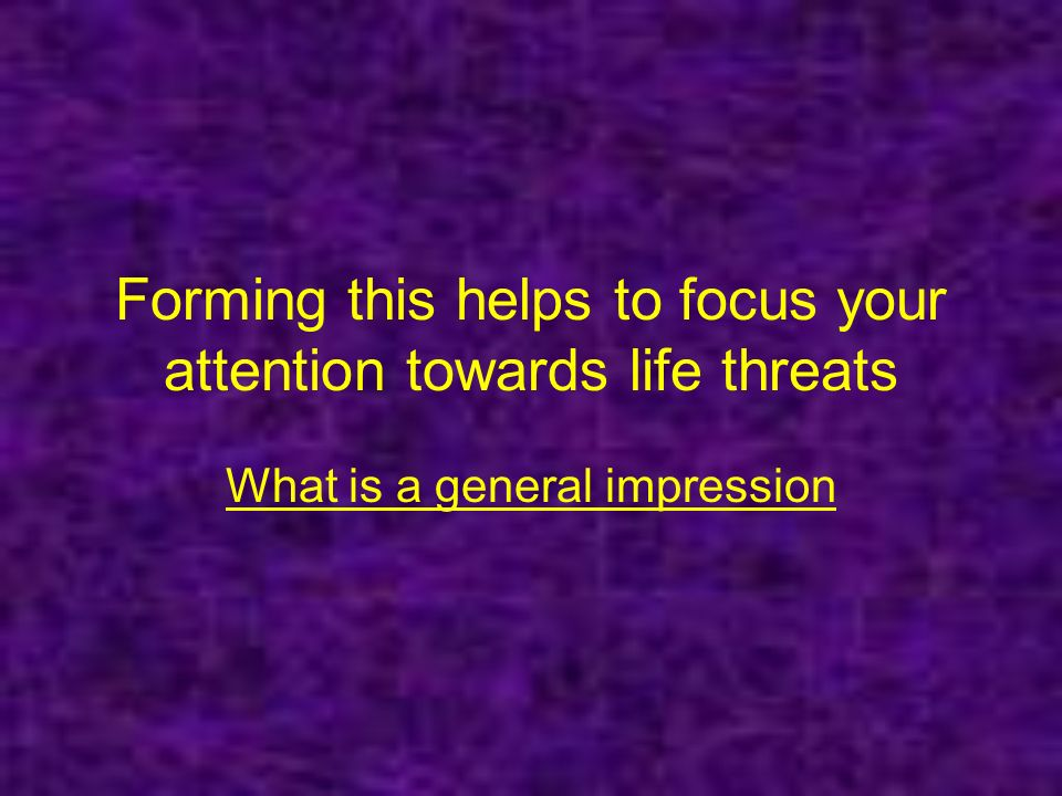 Forming this helps to focus your attention towards life threats What is a general impression