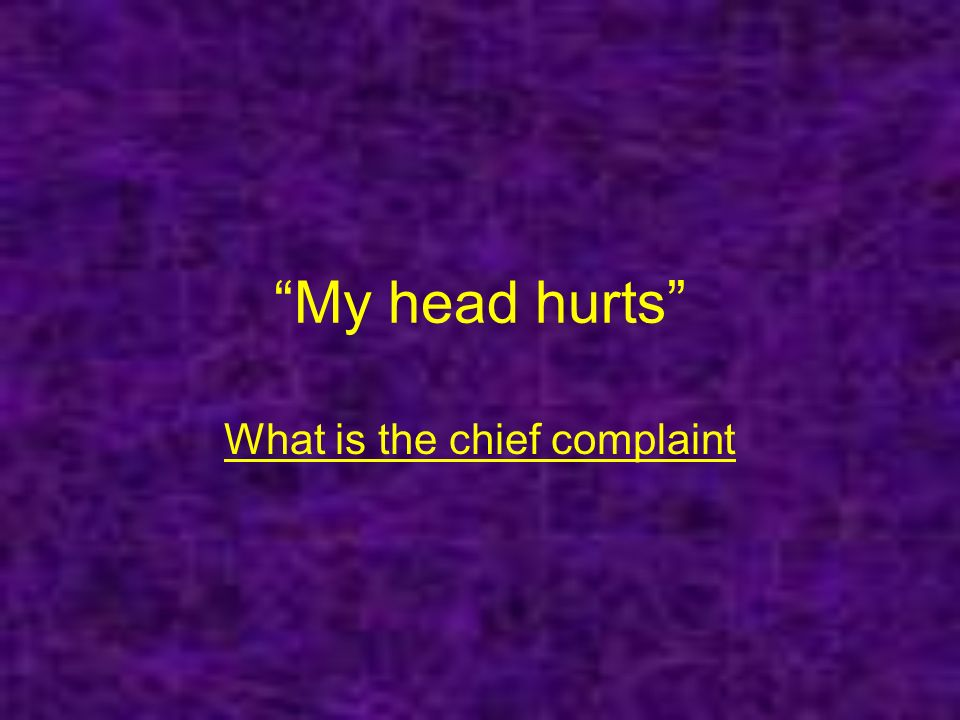 My head hurts What is the chief complaint