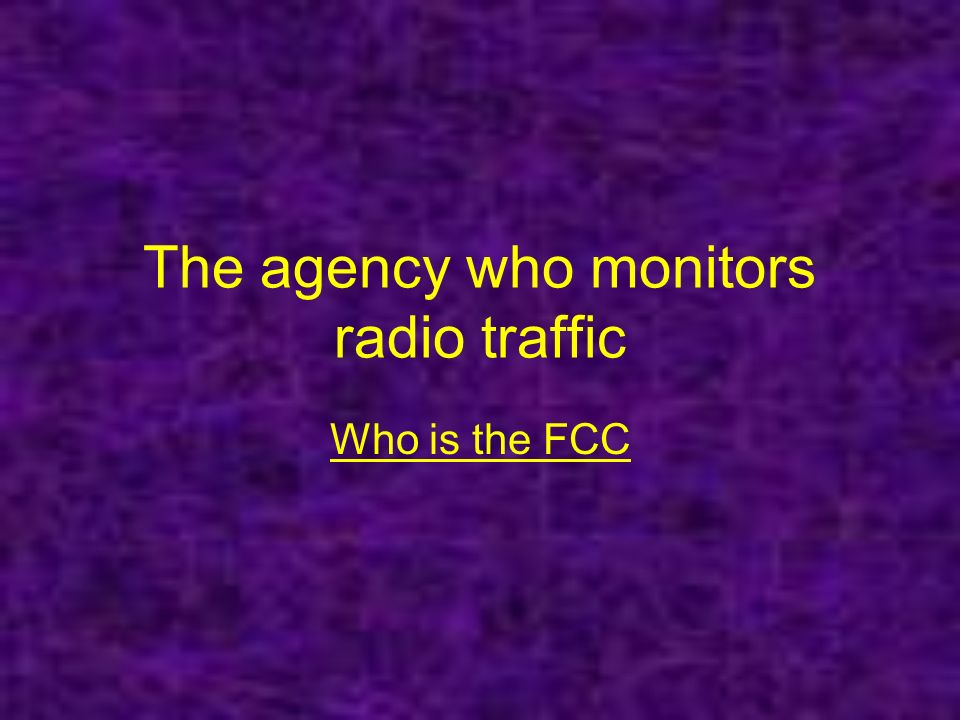 The agency who monitors radio traffic Who is the FCC