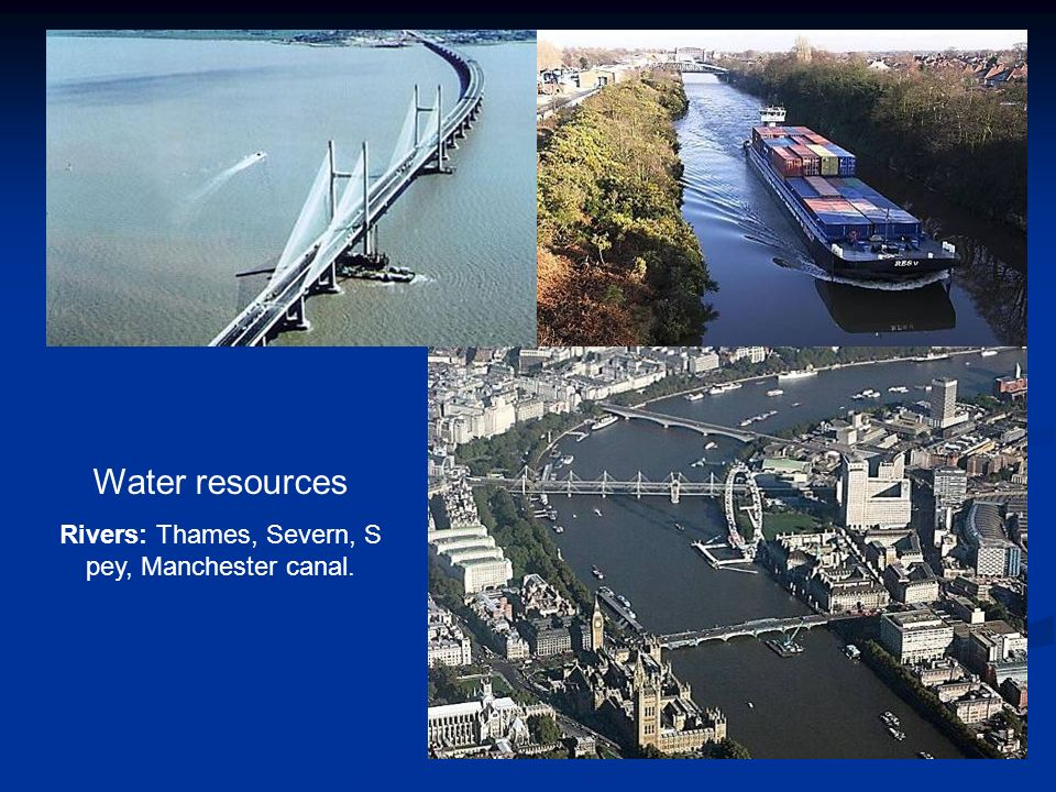Water resources Rivers: Thames, Severn, S pey, Manchester canal.