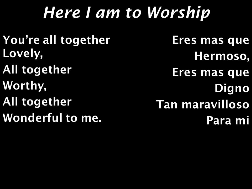Here I am to Worship Youre all together Lovely, All together Worthy, Wonderful to me. Eres mas que Hermoso, Eres mas que Digno Tan maravilloso Para mi