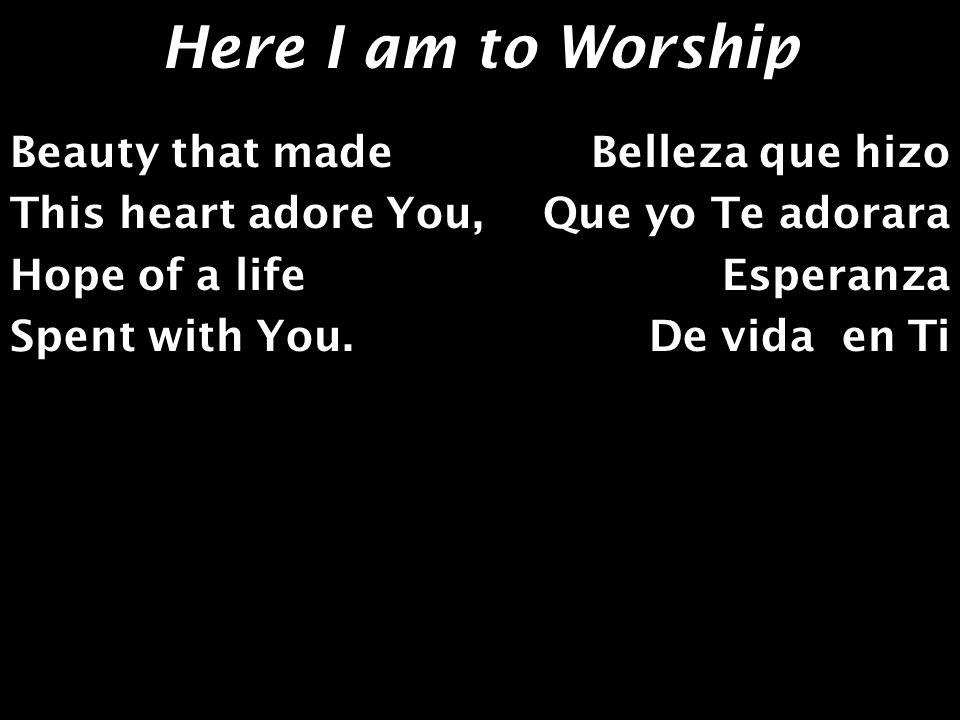 Here I am to Worship Beauty that made This heart adore You, Hope of a life Spent with You. Belleza que hizo Que yo Te adorara Esperanza De vida en Ti