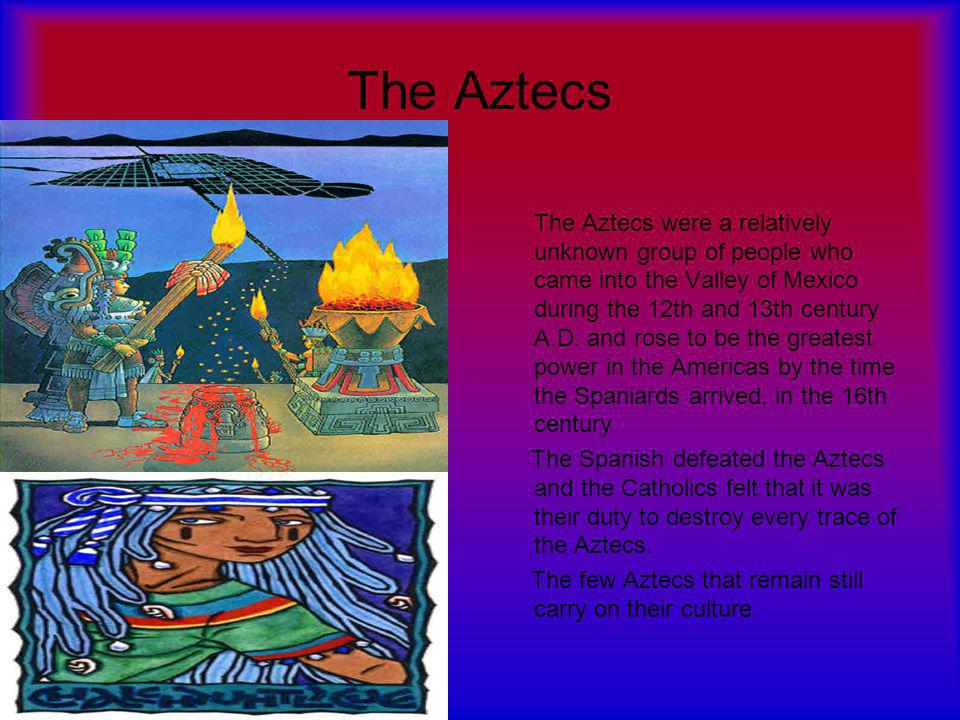 The Aztecs The Aztecs were a relatively unknown group of people who came into the Valley of Mexico during the 12th and 13th century A.D.