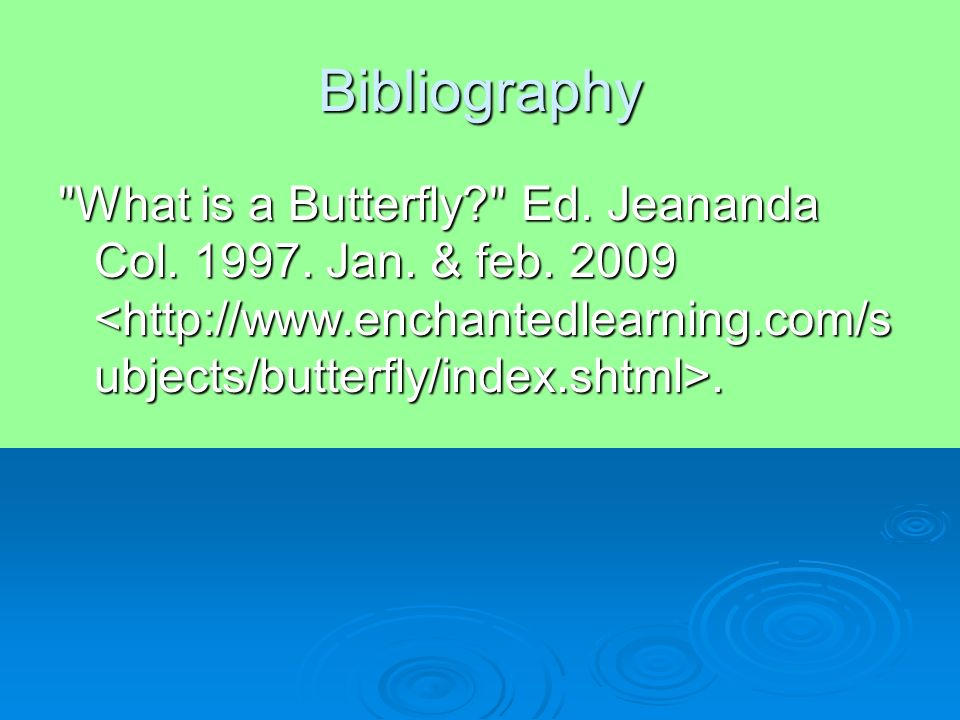 Bibliography What is a Butterfly? Ed. Jeananda Col. 1997. Jan. & feb. 2009.