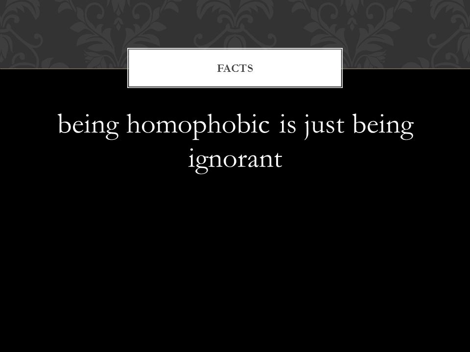 being homophobic is just being ignorant FACTS