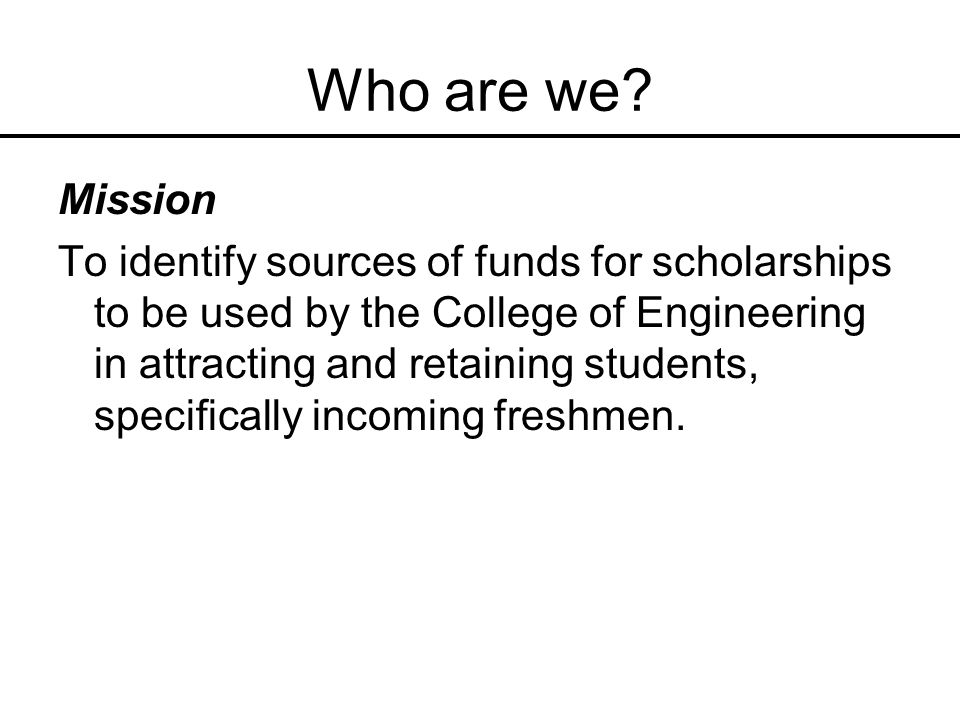 Who are we? Mission To identify sources of funds for scholarships to be used by the College of Engineering in attracting and retaining students, speci