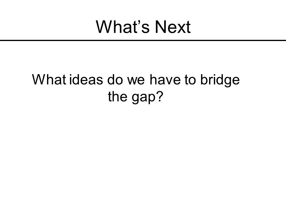 Whats Next What ideas do we have to bridge the gap