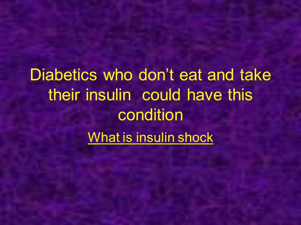 Diabetics who dont eat and take their insulin could have this condition What is insulin shock
