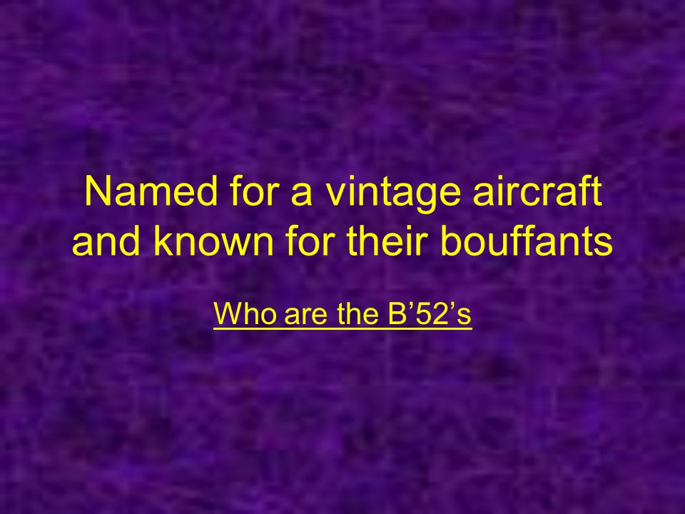 Named for a vintage aircraft and known for their bouffants Who are the B52s