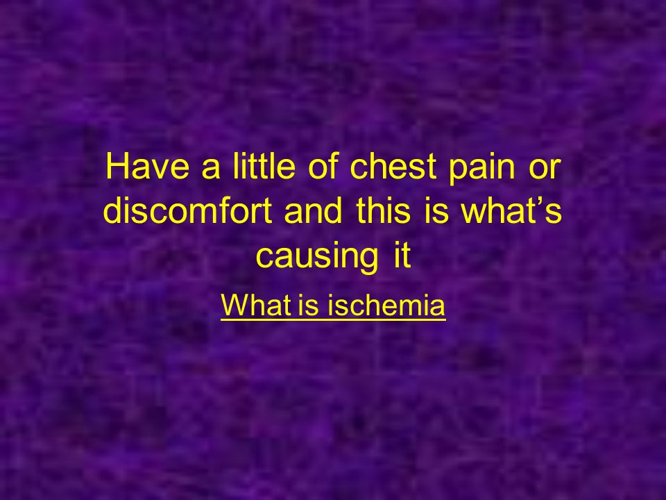 Have a little of chest pain or discomfort and this is whats causing it What is ischemia