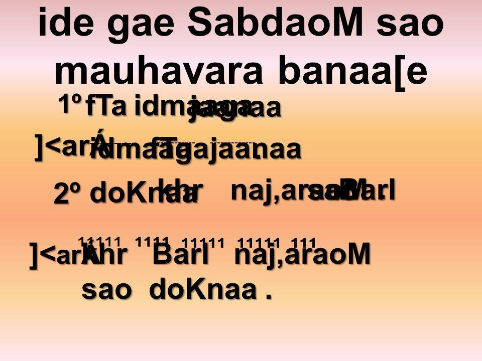 ide gae SabdaoM sao mauhavara banaa[e 1ºfTa jaanaa idmaaga.
