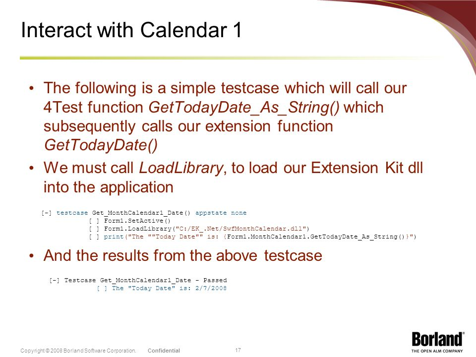 ConfidentialCopyright © 2008 Borland Software Corporation. 17 Interact with Calendar 1 The following is a simple testcase which will call our 4Test fu