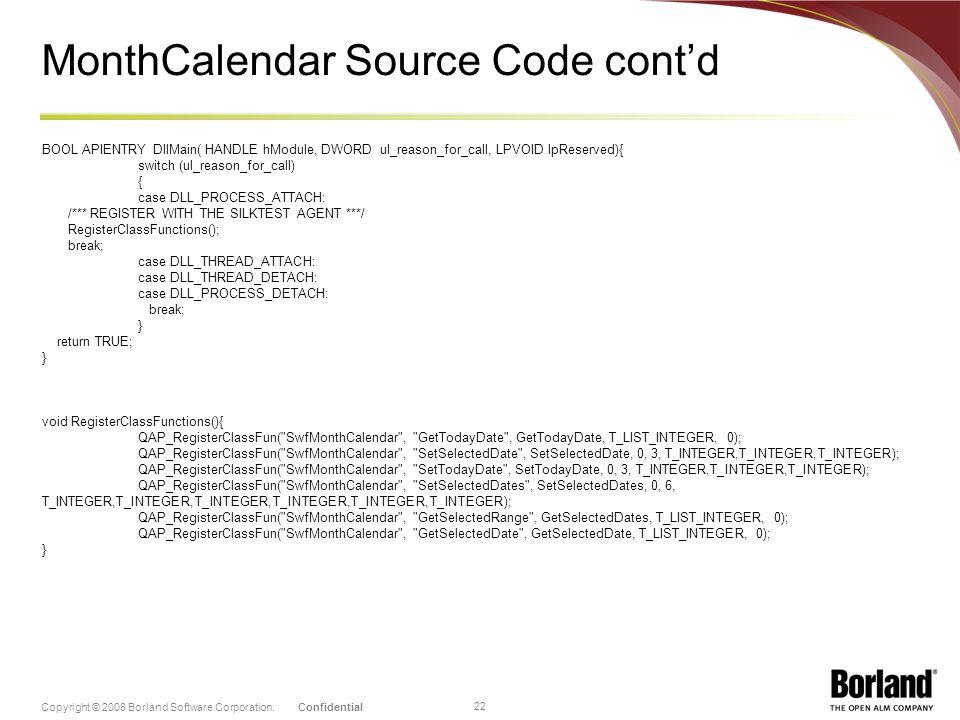 ConfidentialCopyright © 2008 Borland Software Corporation. 22 MonthCalendar Source Code contd BOOL APIENTRY DllMain( HANDLE hModule, DWORD ul_reason_f