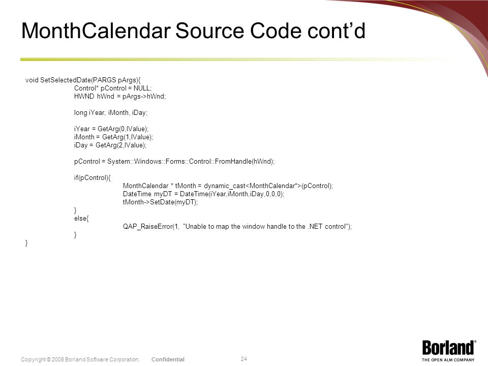 ConfidentialCopyright © 2008 Borland Software Corporation. 24 MonthCalendar Source Code contd void SetSelectedDate(PARGS pArgs){ Control* pControl = N