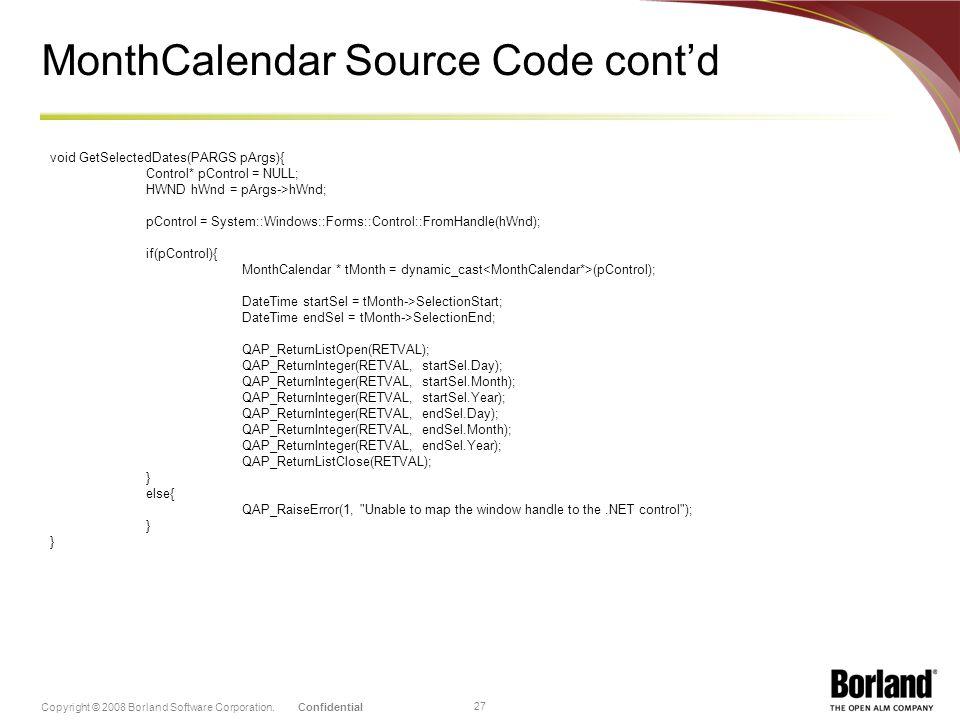 ConfidentialCopyright © 2008 Borland Software Corporation. 27 MonthCalendar Source Code contd void GetSelectedDates(PARGS pArgs){ Control* pControl =
