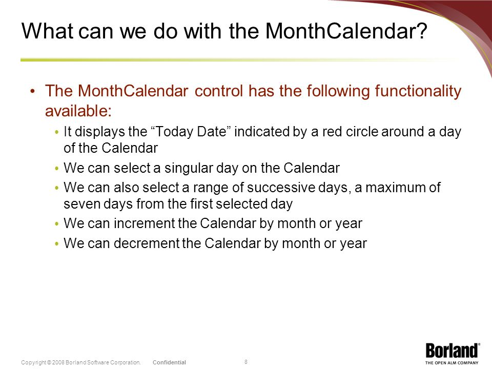 ConfidentialCopyright © 2008 Borland Software Corporation. 8 What can we do with the MonthCalendar? The MonthCalendar control has the following functi