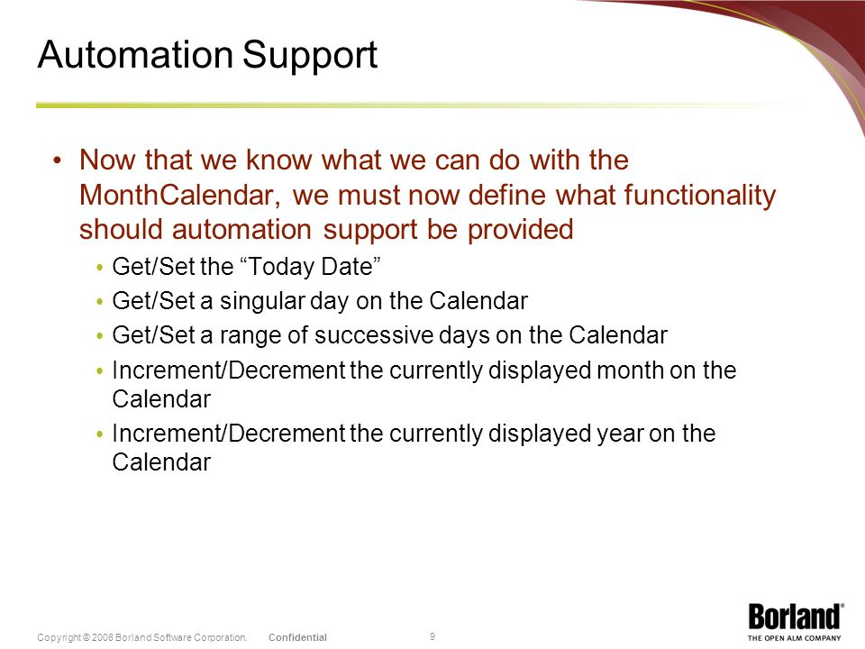 ConfidentialCopyright © 2008 Borland Software Corporation. 9 Automation Support Now that we know what we can do with the MonthCalendar, we must now de