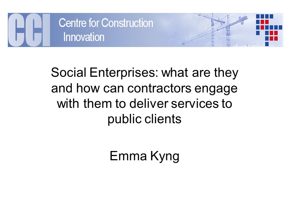 Social Enterprises: what are they and how can contractors engage with them to deliver services to public clients Emma Kyng