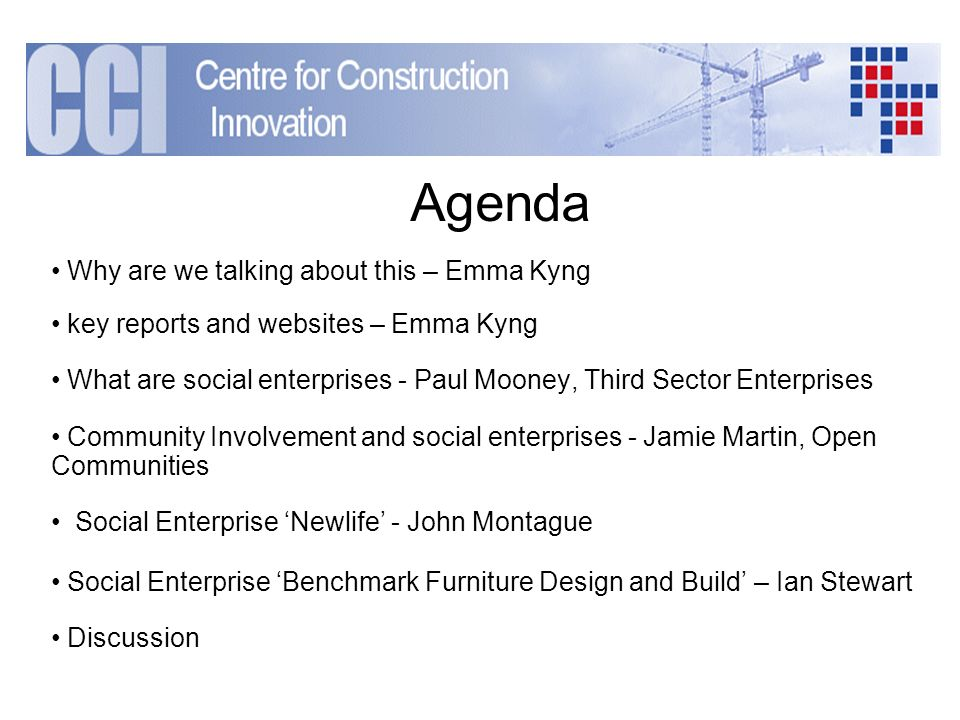 Agenda Why are we talking about this – Emma Kyng key reports and websites – Emma Kyng What are social enterprises - Paul Mooney, Third Sector Enterprises Community Involvement and social enterprises - Jamie Martin, Open Communities Social Enterprise Newlife - John Montague Social Enterprise Benchmark Furniture Design and Build – Ian Stewart Discussion