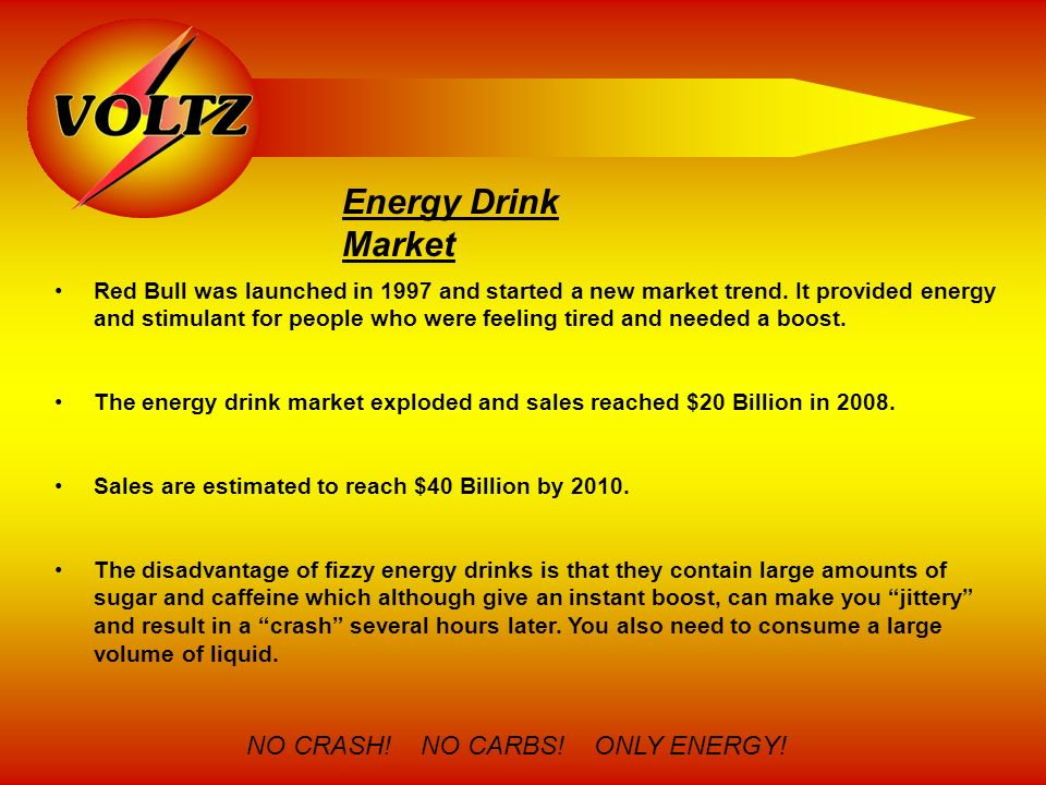 Energy Drink Market NO CRASH! NO CARBS! ONLY ENERGY! Red Bull was launched in 1997 and started a new market trend. It provided energy and stimulant fo