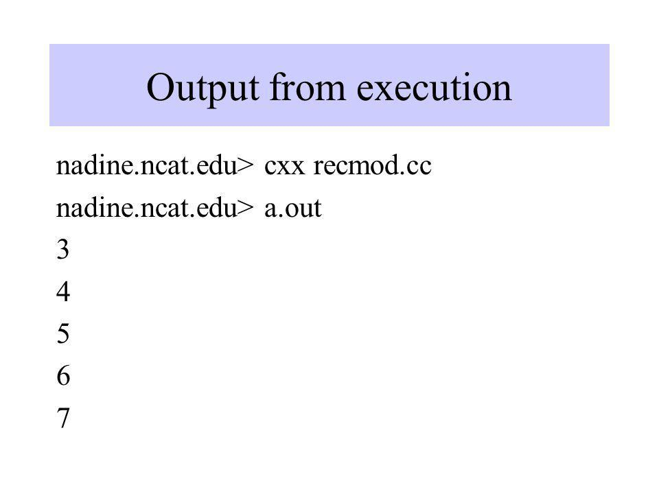 Output from execution nadine.ncat.edu> cxx recmod.cc nadine.ncat.edu> a.out 3 4 5 6 7